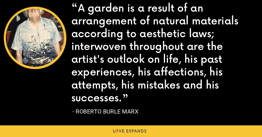 A garden is a result of an arrangement of natural materials according to aesthetic laws; interwoven throughout are the artist's outlook on life, his past experiences, his affections, his attempts, his mistakes and his successes. - Roberto Burle Marx
