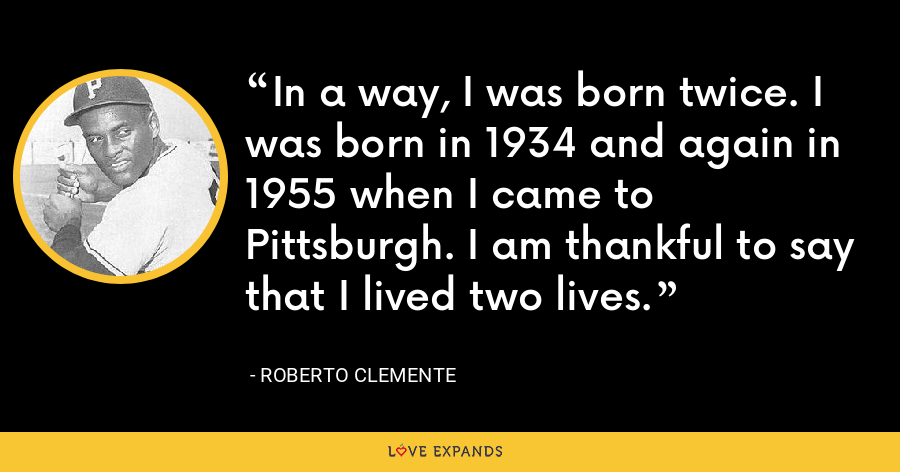 In a way, I was born twice. I was born in 1934 and again in 1955 when I came to Pittsburgh. I am thankful to say that I lived two lives. - Roberto Clemente