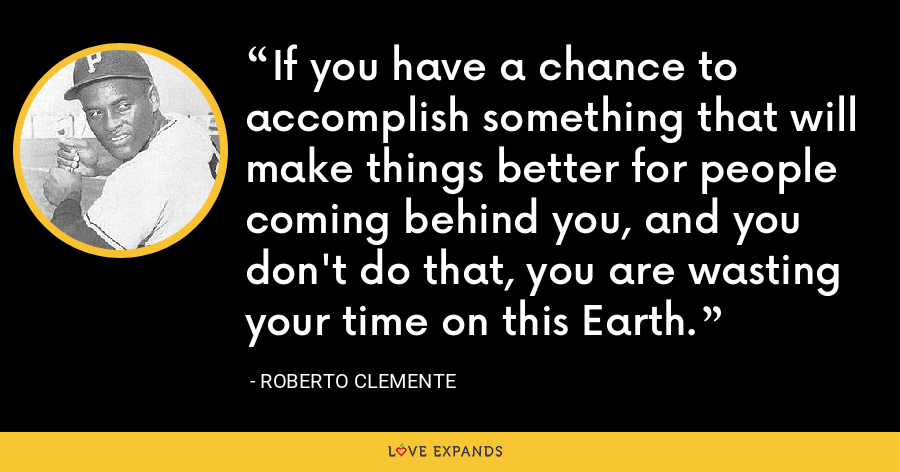 If you have a chance to accomplish something that will make things better for people coming behind you, and you don't do that, you are wasting your time on this Earth. - Roberto Clemente