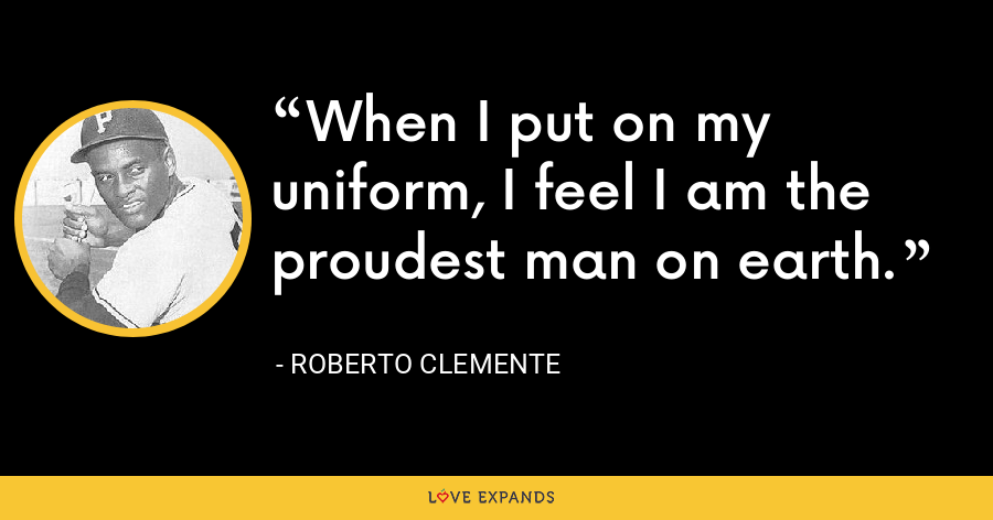When I put on my uniform, I feel I am the proudest man on earth. - Roberto Clemente