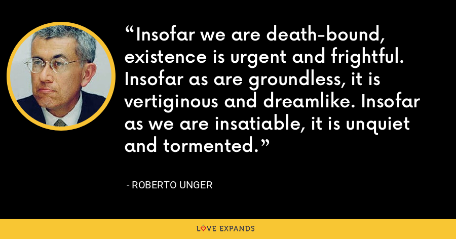 Insofar we are death-bound, existence is urgent and frightful. Insofar as are groundless, it is vertiginous and dreamlike. Insofar as we are insatiable, it is unquiet and tormented. - Roberto Unger