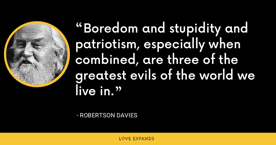 Boredom and stupidity and patriotism, especially when combined, are three of the greatest evils of the world we live in. - Robertson Davies