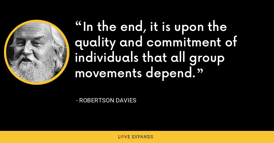 In the end, it is upon the quality and commitment of individuals that all group movements depend. - Robertson Davies