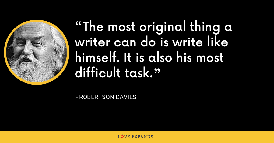 The most original thing a writer can do is write like himself. It is also his most difficult task. - Robertson Davies