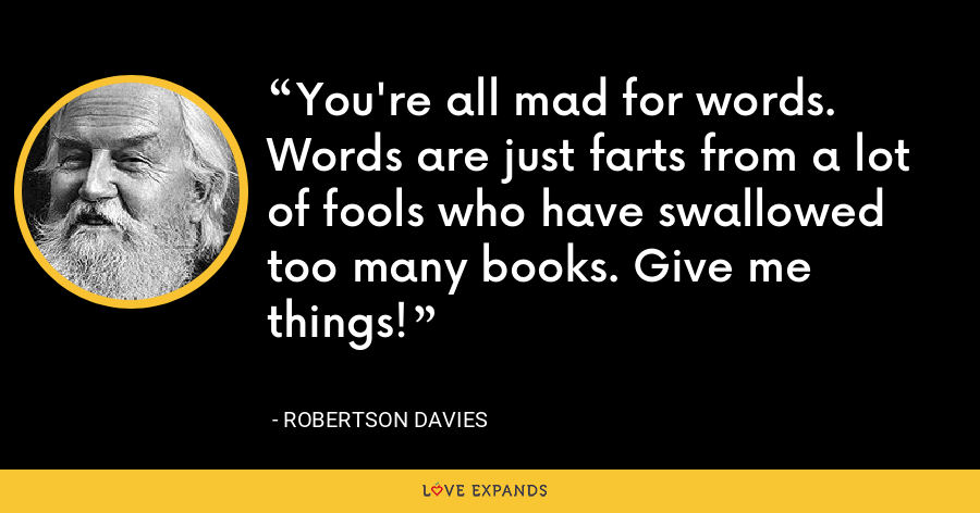 You're all mad for words. Words are just farts from a lot of fools who have swallowed too many books. Give me things! - Robertson Davies