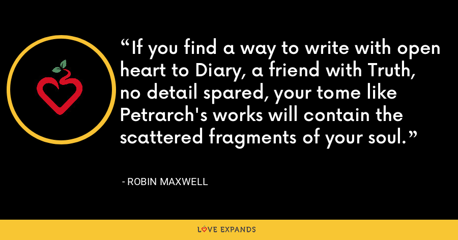 If you find a way to write with open heart to Diary, a friend with Truth, no detail spared, your tome like Petrarch's works will contain the scattered fragments of your soul. - Robin Maxwell