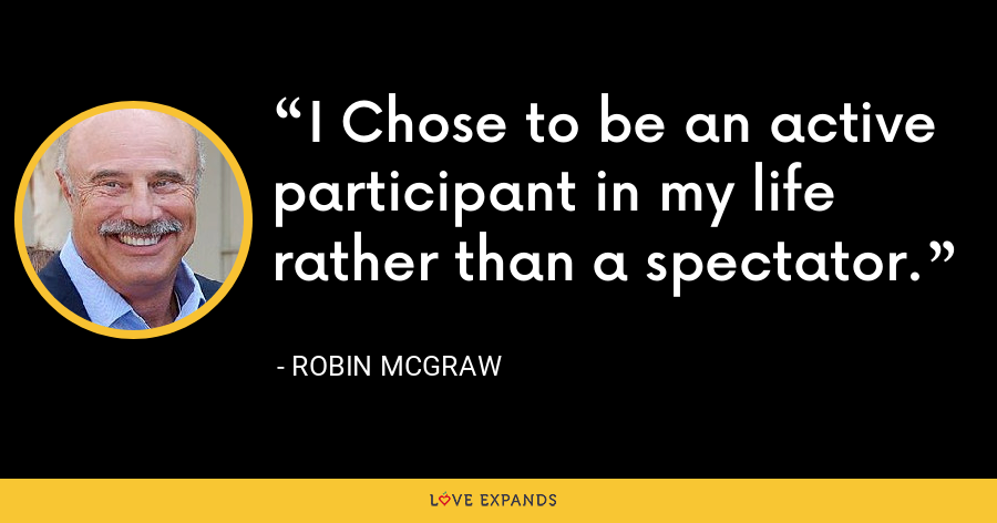 I Chose to be an active participant in my life rather than a spectator. - Robin McGraw