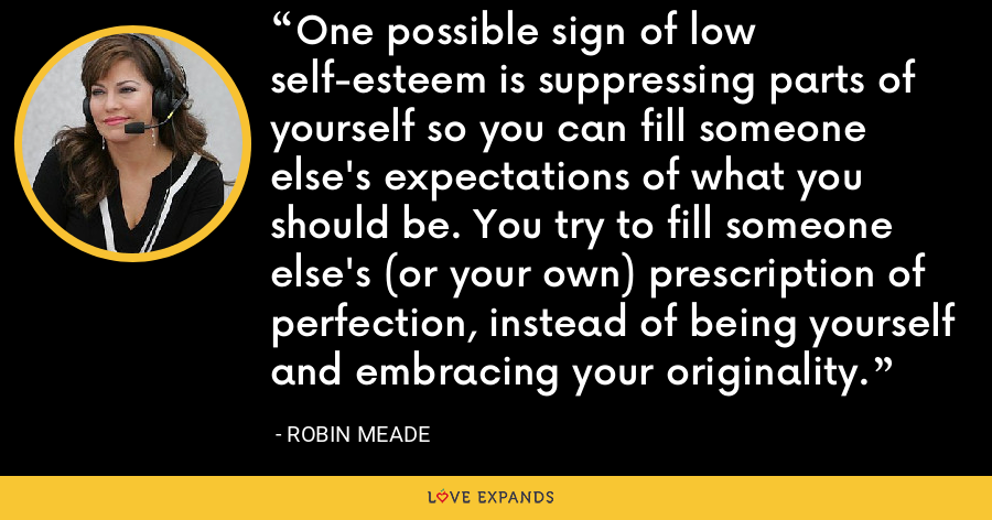 One possible sign of low self-esteem is suppressing parts of yourself so you can fill someone else's expectations of what you should be. You try to fill someone else's (or your own) prescription of perfection, instead of being yourself and embracing your originality. - Robin Meade