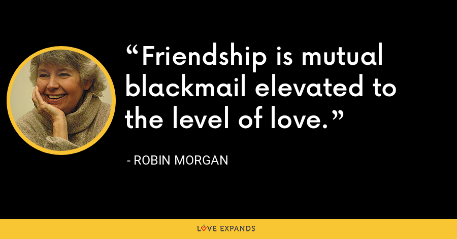 Friendship is mutual blackmail elevated to the level of love. - Robin Morgan