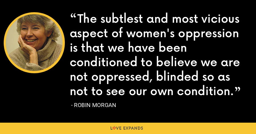 The subtlest and most vicious aspect of women's oppression is that we have been conditioned to believe we are not oppressed, blinded so as not to see our own condition. - Robin Morgan
