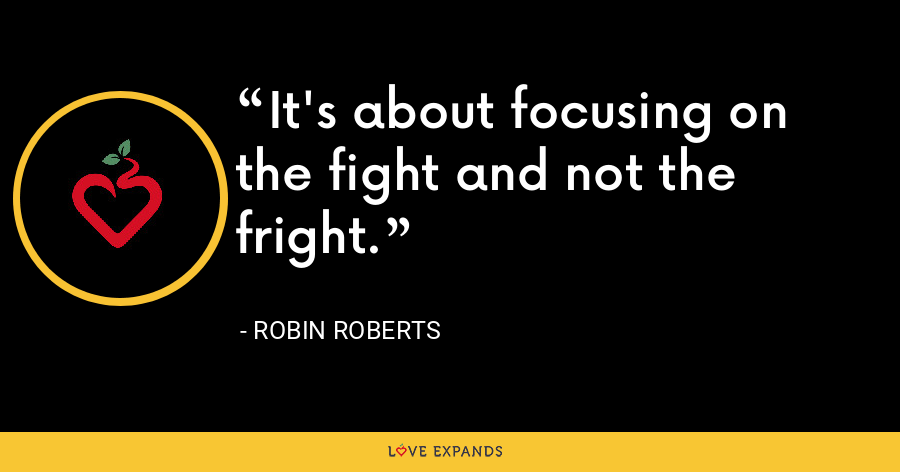 It's about focusing on the fight and not the fright. - Robin Roberts
