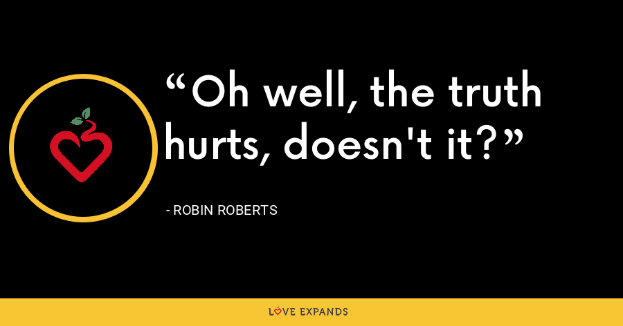 Oh well, the truth hurts, doesn't it? - Robin Roberts