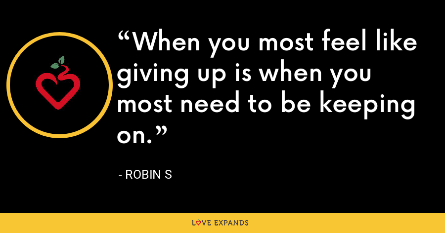 When you most feel like giving up is when you most need to be keeping on. - Robin S