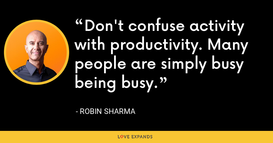 Don't confuse activity with productivity. Many people are simply busy being busy. - Robin Sharma