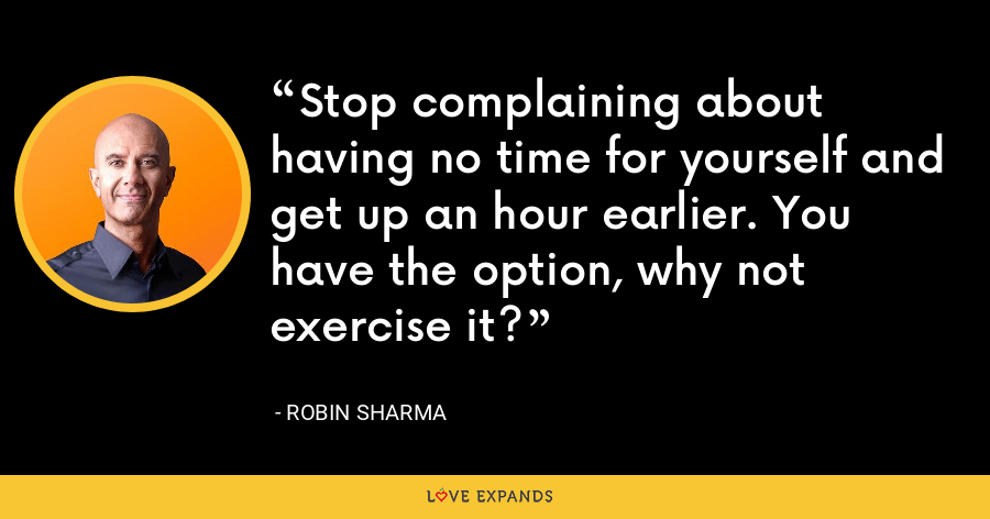Stop complaining about having no time for yourself and get up an hour earlier. You have the option, why not exercise it? - Robin Sharma