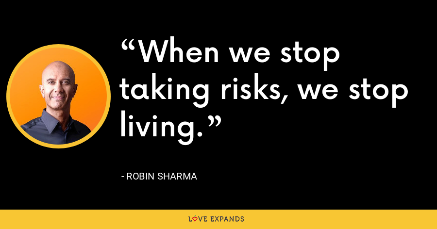 When we stop taking risks, we stop living. - Robin Sharma