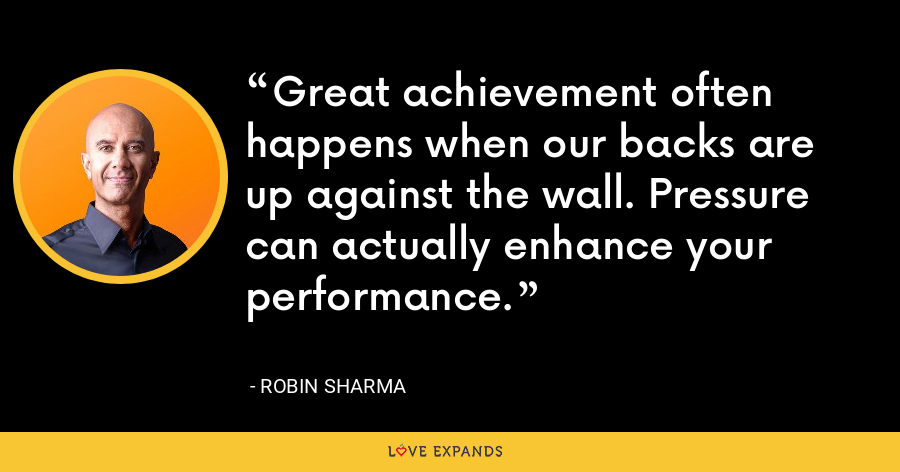 Great achievement often happens when our backs are up against the wall. Pressure can actually enhance your performance. - Robin Sharma