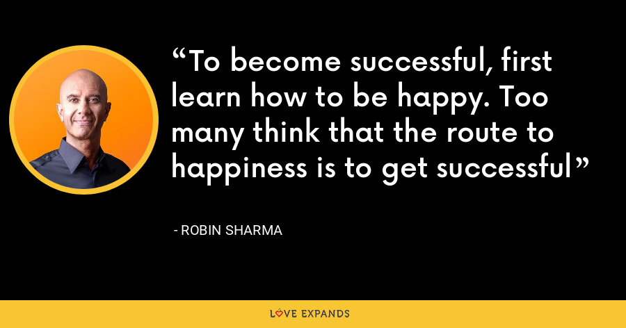 To become successful, first learn how to be happy. Too many think that the route to happiness is to get successful - Robin Sharma