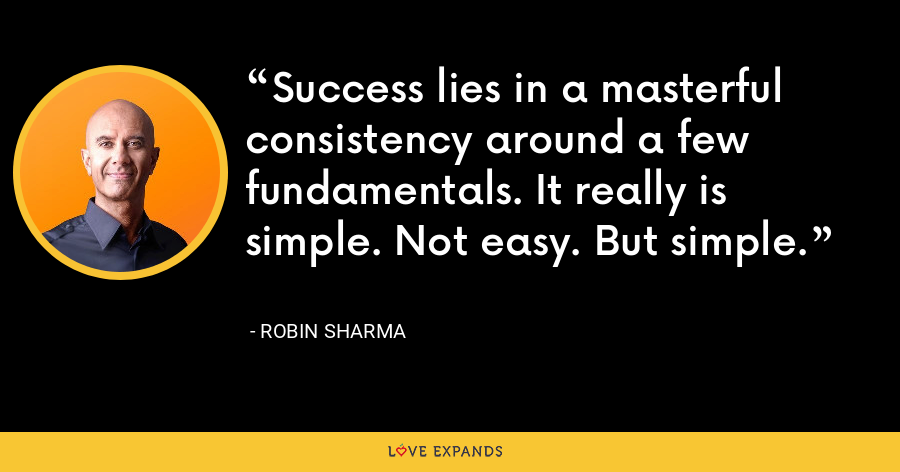 Success lies in a masterful consistency around a few fundamentals. It really is simple. Not easy. But simple. - Robin Sharma