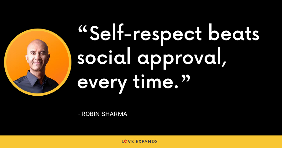 Self respect beats social approval, every time. - Robin Sharma