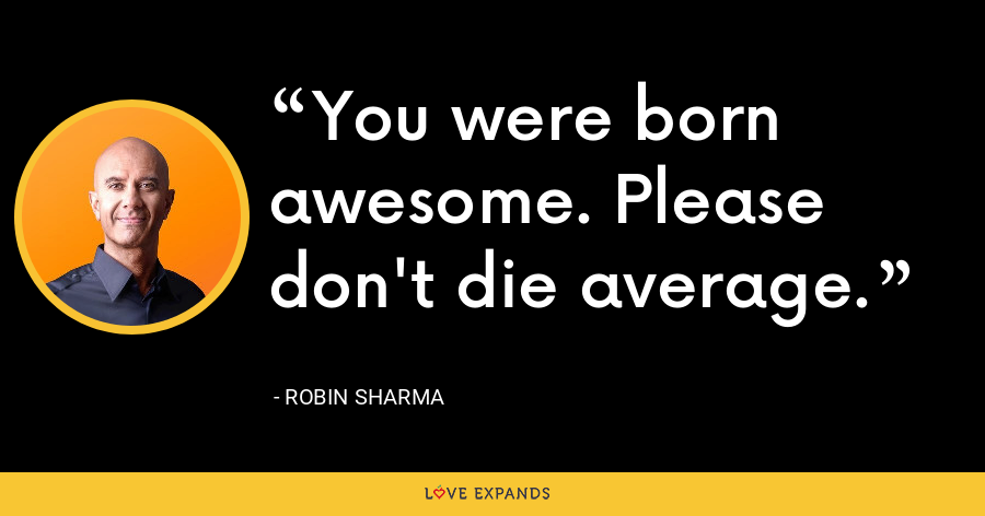 You were born awesome. Please don't die average. - Robin Sharma