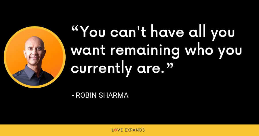 You can't have all you want remaining who you currently are. - Robin Sharma