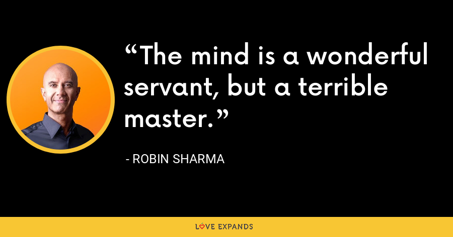The mind is a wonderful servant, but a terrible master. - Robin Sharma