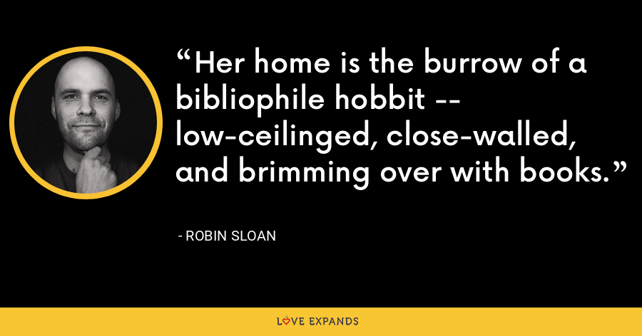 Her home is the burrow of a bibliophile hobbit -- low-ceilinged, close-walled, and brimming over with books. - Robin Sloan