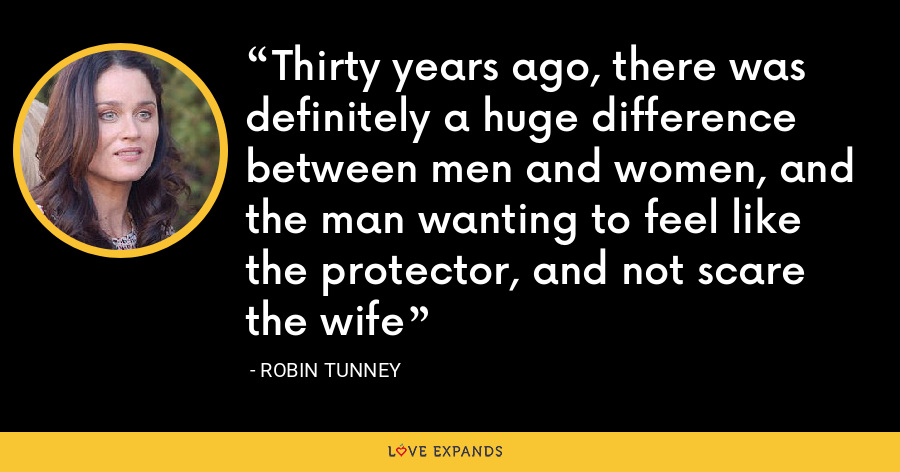 Thirty years ago, there was definitely a huge difference between men and women, and the man wanting to feel like the protector, and not scare the wife - Robin Tunney