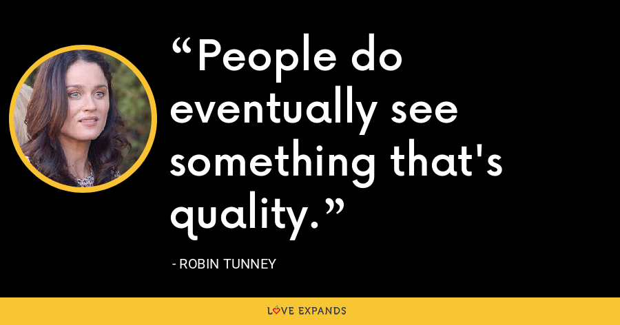 People do eventually see something that's quality. - Robin Tunney