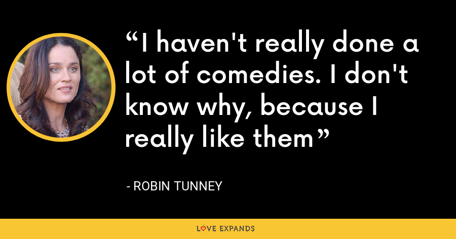 I haven't really done a lot of comedies. I don't know why, because I really like them - Robin Tunney