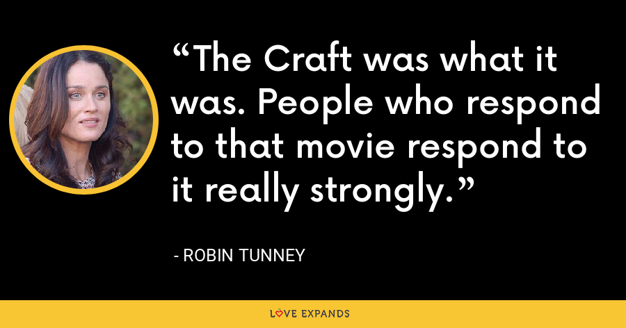 The Craft was what it was. People who respond to that movie respond to it really strongly. - Robin Tunney