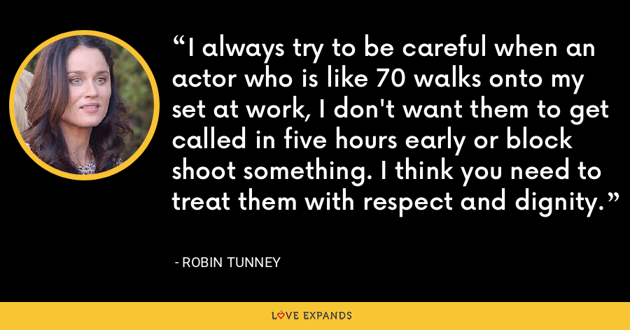 I always try to be careful when an actor who is like 70 walks onto my set at work, I don't want them to get called in five hours early or block shoot something. I think you need to treat them with respect and dignity. - Robin Tunney