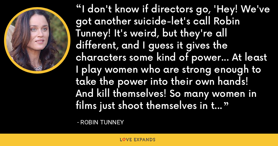 I don't know if directors go, 'Hey! We've got another suicide-let's call Robin Tunney! It's weird, but they're all different, and I guess it gives the characters some kind of power... At least I play women who are strong enough to take the power into their own hands! And kill themselves! So many women in films just shoot themselves in the head anyway, because they're not really there for any reason. - Robin Tunney