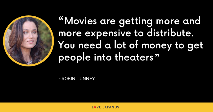Movies are getting more and more expensive to distribute. You need a lot of money to get people into theaters - Robin Tunney