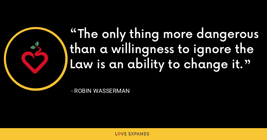 The only thing more dangerous than a willingness to ignore the Law is an ability to change it. - Robin Wasserman