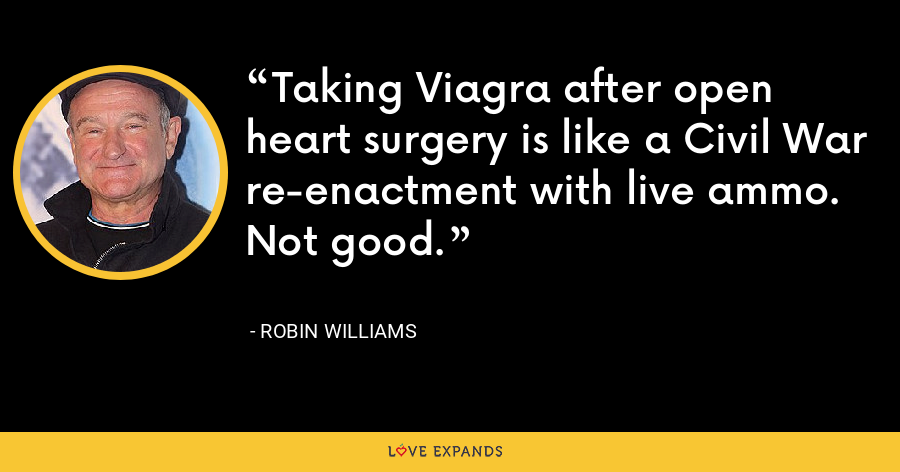 Taking Viagra after open heart surgery is like a Civil War re-enactment with live ammo. Not good. - Robin Williams