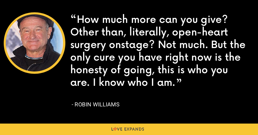 How much more can you give? Other than, literally, open-heart surgery onstage? Not much. But the only cure you have right now is the honesty of going, this is who you are. I know who I am. - Robin Williams