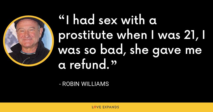 I had sex with a prostitute when I was 21, I was so bad, she gave me a refund. - Robin Williams