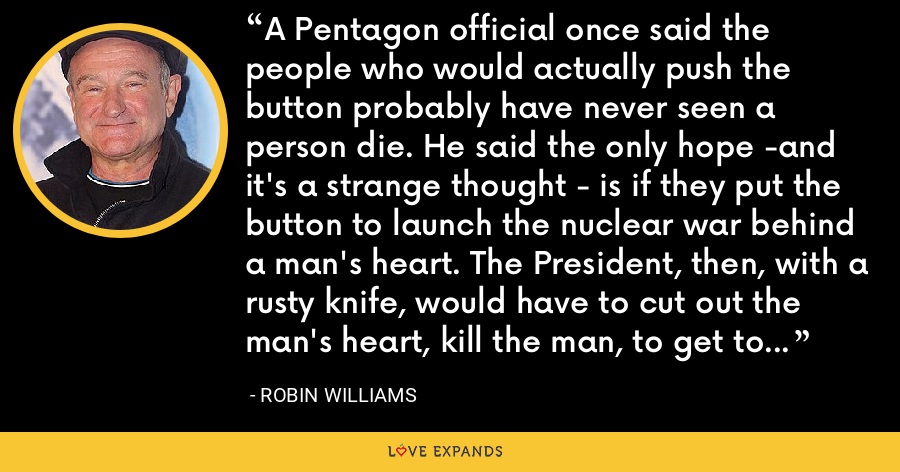 A Pentagon official once said the people who would actually push the button probably have never seen a person die. He said the only hope -and it's a strange thought - is if they put the button to launch the nuclear war behind a man's heart. The President, then, with a rusty knife, would have to cut out the man's heart, kill the man, to get to the button. - Robin Williams