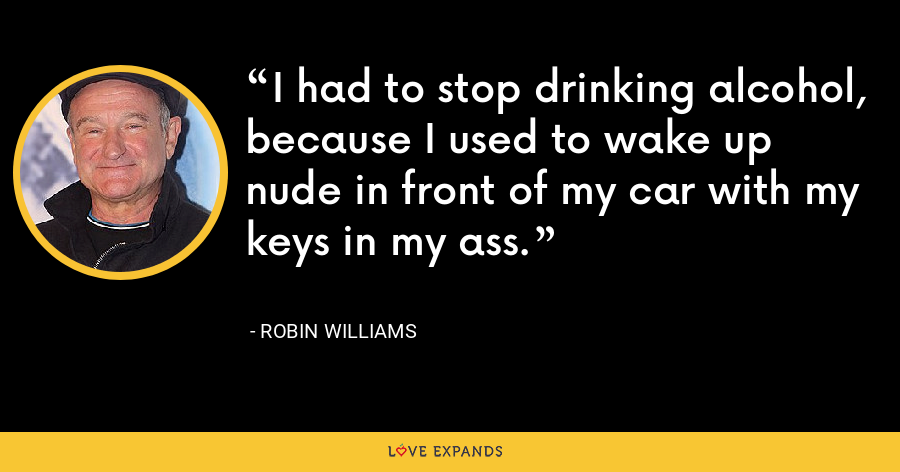 I had to stop drinking alcohol, because I used to wake up nude in front of my car with my keys in my ass. - Robin Williams