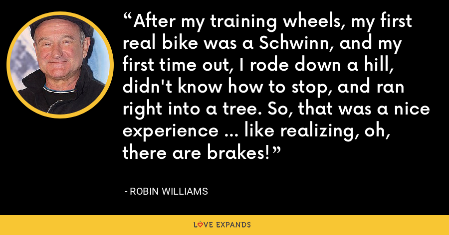 After my training wheels, my first real bike was a Schwinn, and my first time out, I rode down a hill, didn't know how to stop, and ran right into a tree. So, that was a nice experience ... like realizing, oh, there are brakes! - Robin Williams