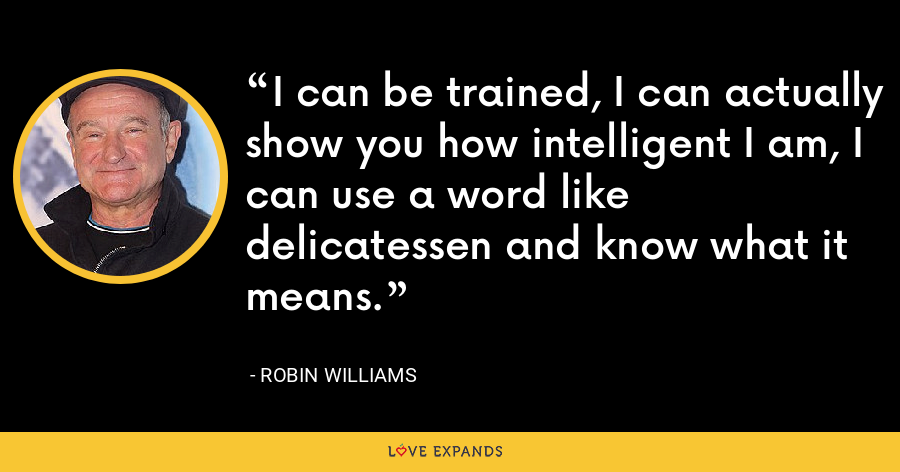 I can be trained, I can actually show you how intelligent I am, I can use a word like delicatessen and know what it means. - Robin Williams