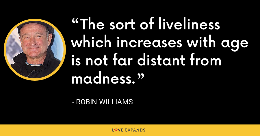 The sort of liveliness which increases with age is not far distant from madness. - Robin Williams
