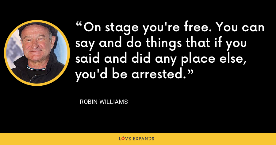 On stage you're free. You can say and do things that if you said and did any place else, you'd be arrested. - Robin Williams