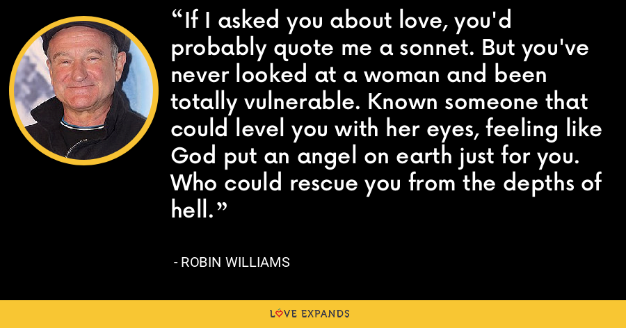 If I asked you about love, you'd probably quote me a sonnet. But you've never looked at a woman and been totally vulnerable. Known someone that could level you with her eyes, feeling like God put an angel on earth just for you. Who could rescue you from the depths of hell. - Robin Williams