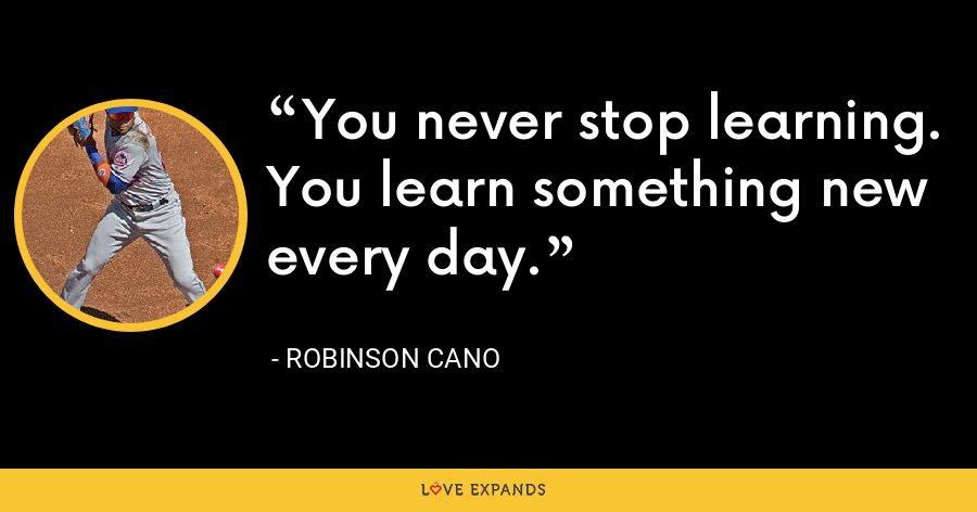 You never stop learning. You learn something new every day. - Robinson Cano