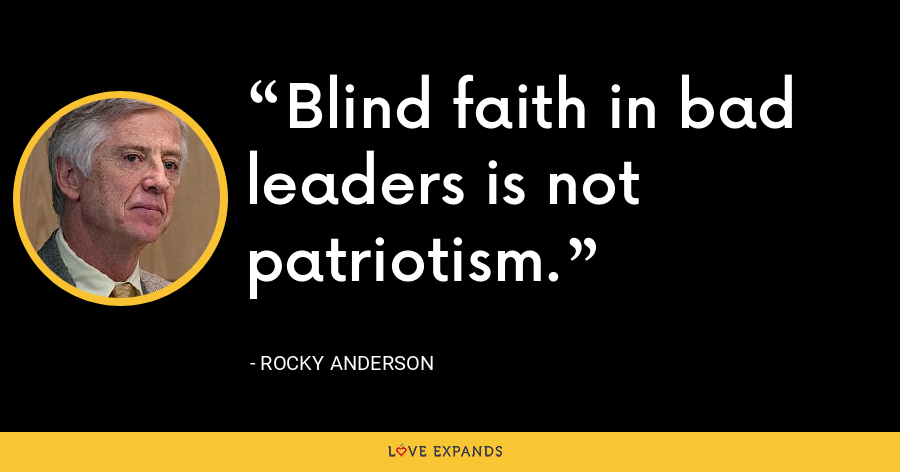 Blind faith in bad leaders is not patriotism. - Rocky Anderson