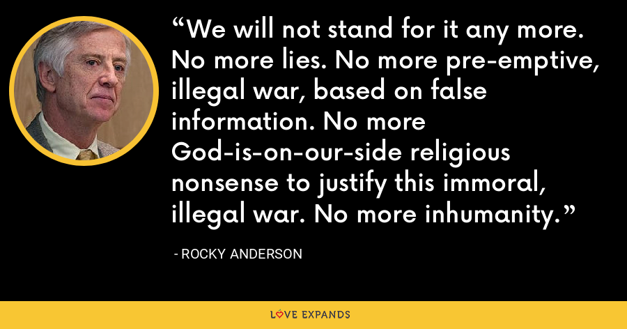 We will not stand for it any more. No more lies. No more pre-emptive, illegal war, based on false information. No more God-is-on-our-side religious nonsense to justify this immoral, illegal war. No more inhumanity. - Rocky Anderson