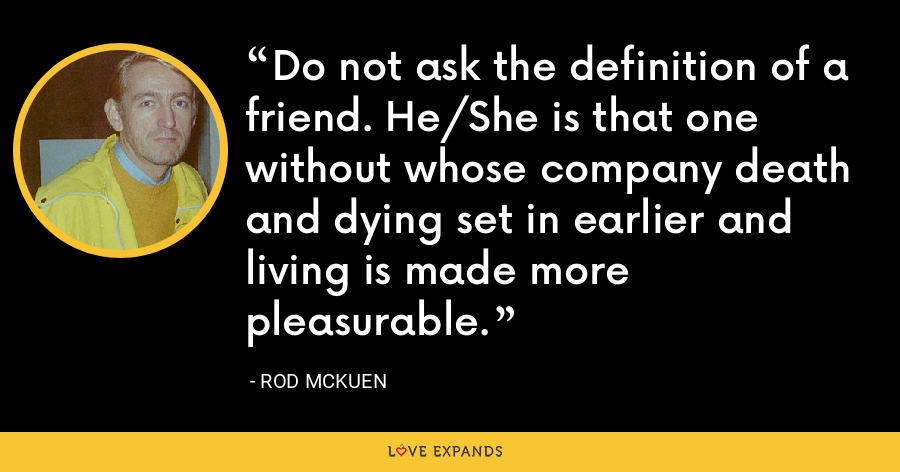 Do not ask the definition of a friend. He/She is that one without whose company death and dying set in earlier and living is made more pleasurable. - Rod McKuen
